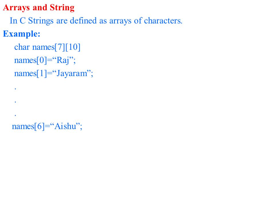 Arrays and String In C Strings are defined as arrays of characters. Example: char names[7][10] names[0]= Raj ;